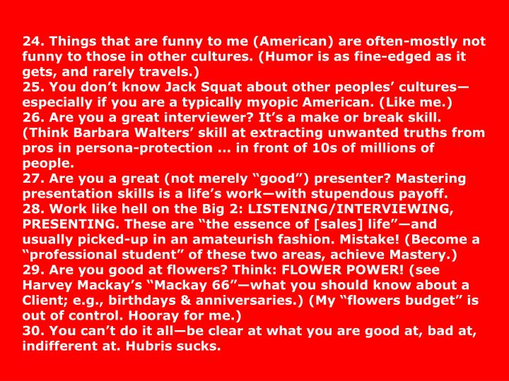 24. Things that are funny to me (American) are often-mostly not funny to those in other cultures. (Humor is as fine-edged as it gets, and rarely travels.)