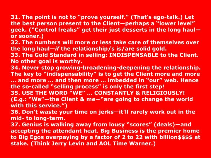 "31. The point is not to ""prove yourself."" (That's ego-talk.) Let the best person present to the Client—perhaps a ""lower level"" geek. (""Control freaks"" get their just desserts in the long haul—or sooner.)"