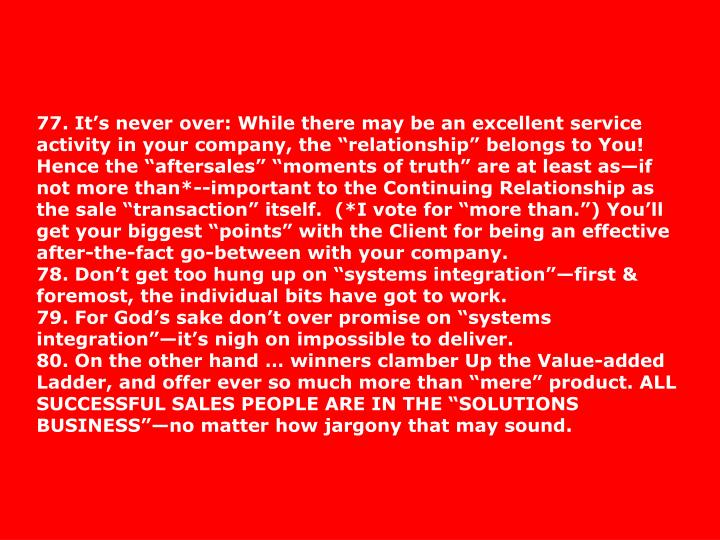 "77. It's never over: While there may be an excellent service activity in your company, the ""relationship"" belongs to You! Hence the ""aftersales"" ""moments of truth"" are at least as—if not more than*--important to the Continuing Relationship as the sale ""transaction"" itself.  (*I vote for ""more than."") You'll get your biggest ""points"" with the Client for being an effective after-the-fact go-between with your company."