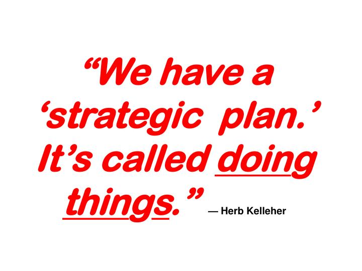"""We have a 'strategic  plan.' It's called"