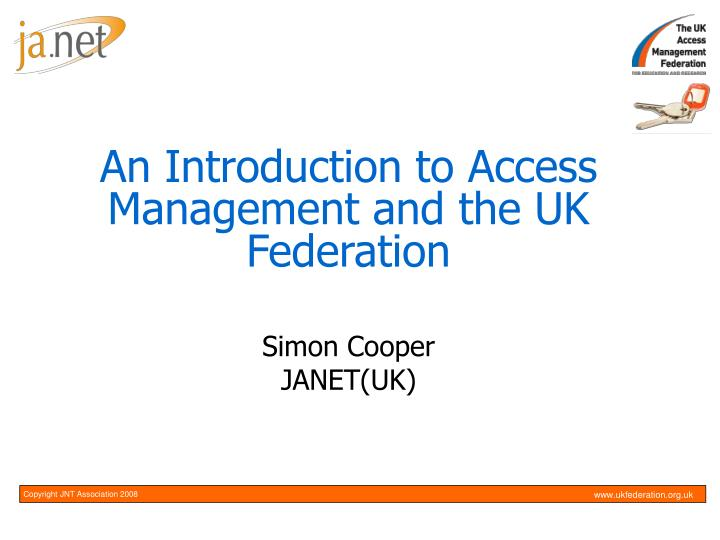 an introduction to access management and the uk federation simon cooper janet uk n.