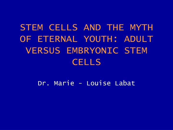 stem cells and the myth of eternal youth adult versus embryonic stem cells dr marie louise labat n.