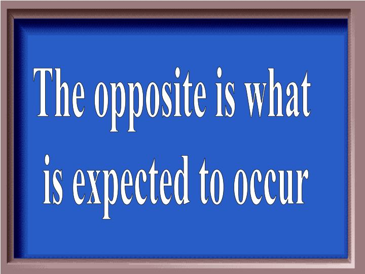 The opposite is what