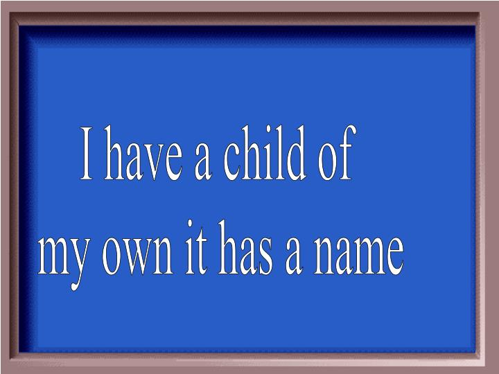 I have a child of