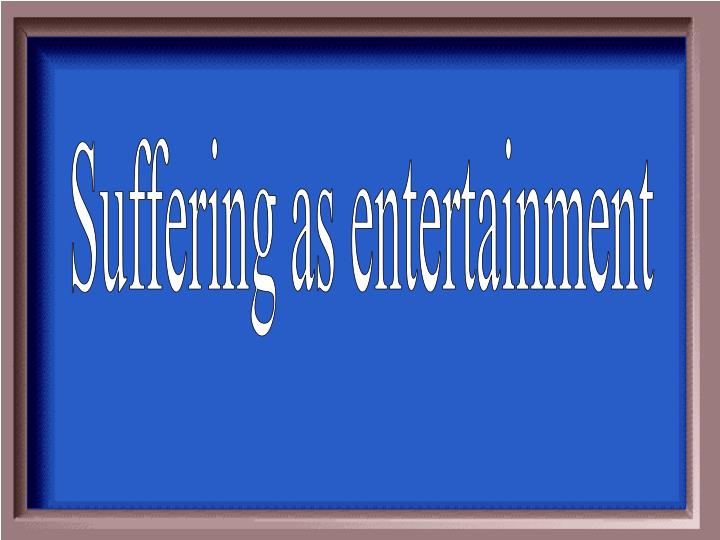 Suffering as entertainment