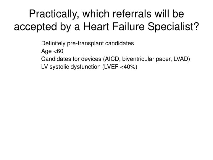 Practically, which referrals will be accepted by a Heart Failure Specialist?