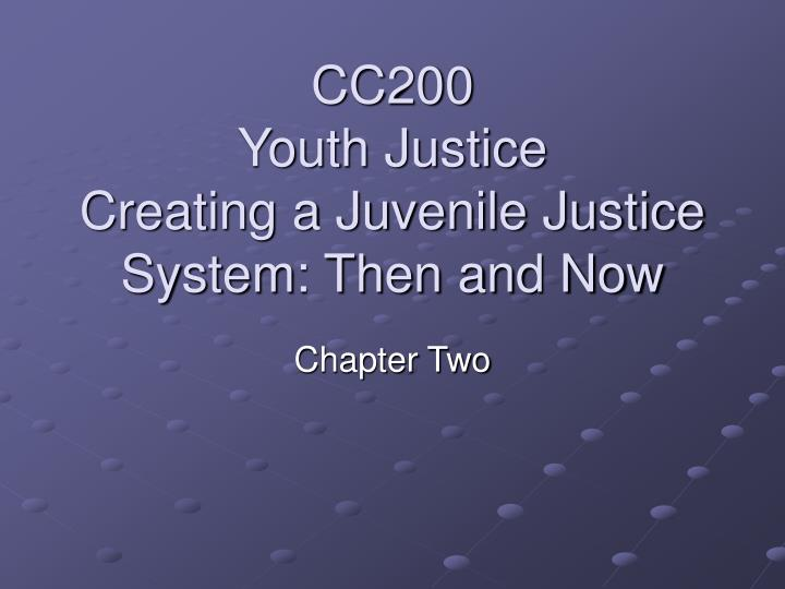 cc200 youth justice creating a juvenile justice system then and now n.