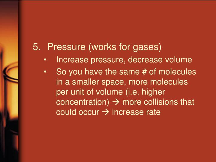 Pressure (works for gases)