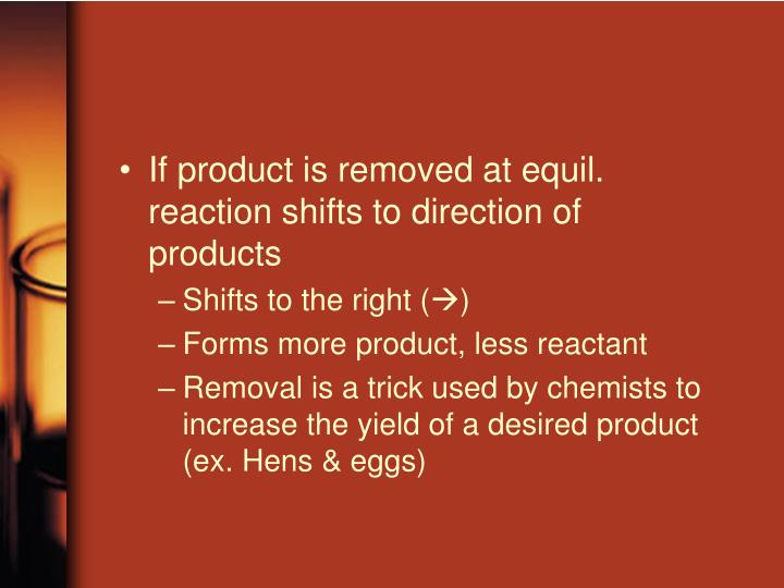 If product is removed at equil. reaction shifts to direction of products