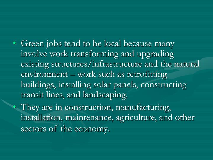 Green jobs tend to be local because many involve work transforming and upgrading existing structures/infrastructure and the natural environment – work such as retrofitting buildings, installing solar panels, constructing transit lines, and landscaping.