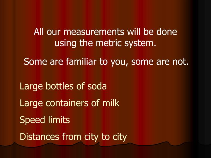 All our measurements will be done using the metric system.