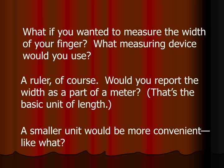 What if you wanted to measure the width of your finger?  What measuring device would you use?