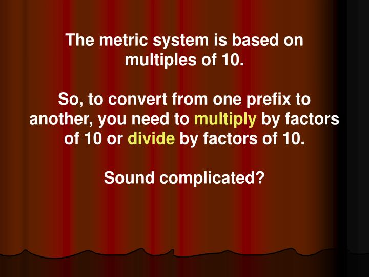 The metric system is based on multiples of 10.