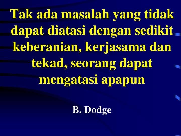 Tak ada masalah yang tidak dapat diatasi dengan sedikit keberanian, kerjasama dan tekad, seorang dapat mengatasi apapun