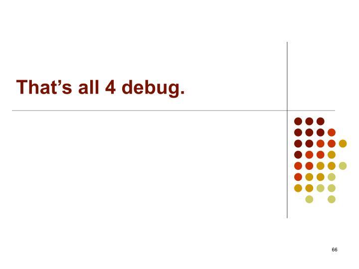 That's all 4 debug.