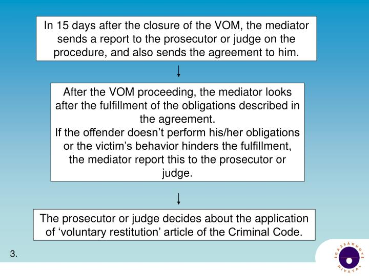 In 15 days after the closure of the VOM, the mediator sends a report to the prosecutor or judge on the procedure, and also sends the agreement to him.