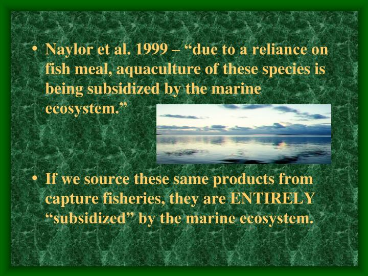 """Naylor et al. 1999 – """"due to a reliance on fish meal, aquaculture of these species is being subsidized by the marine ecosystem."""""""