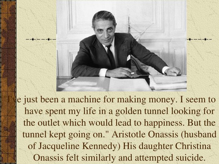 """""""I've just been a machine for making money. I seem to have spent my life in a golden tunnel looking for the outlet which would lead to happiness. But the tunnel kept going on."""" Aristotle Onassis (husband of Jacqueline Kennedy) His daughter Christina Onassis felt similarly and attempted suicide."""