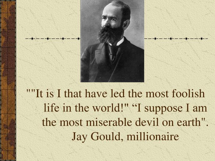 """""""""""It is I that have led the most foolish life in the world!"""" """"I suppose I am the most miserable devil on earth"""". Jay Gould, millionaire"""