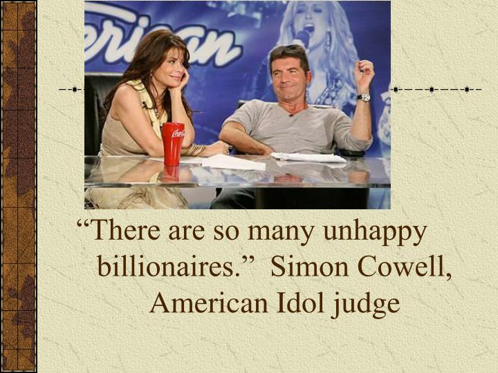 """""""There are so many unhappy billionaires.""""  Simon Cowell, American Idol judge"""
