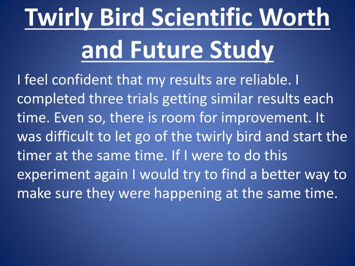 Twirly Bird Scientific Worth and Future Study