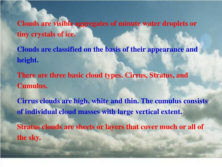 Clouds are visible aggregates of minute water droplets or tiny crystals of ice.