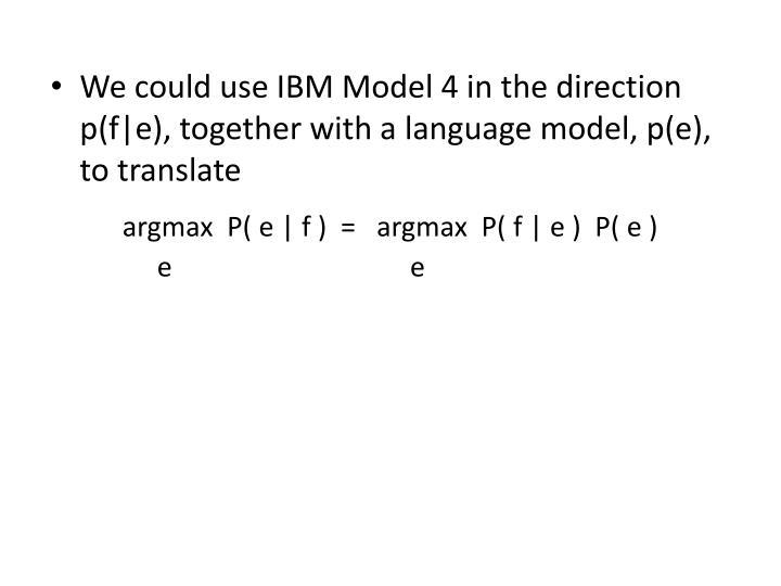 We could use IBM Model 4 in the direction p(f|e), together with a language model, p(e), to translate