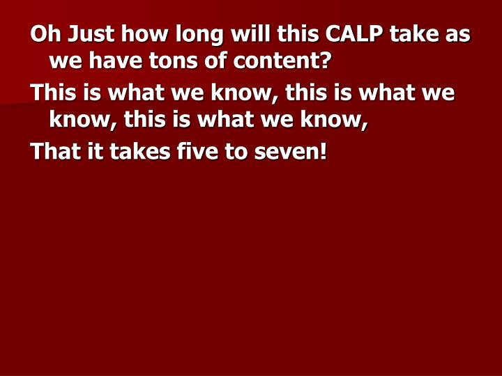 Oh Just how long will this CALP take as we have tons of content?