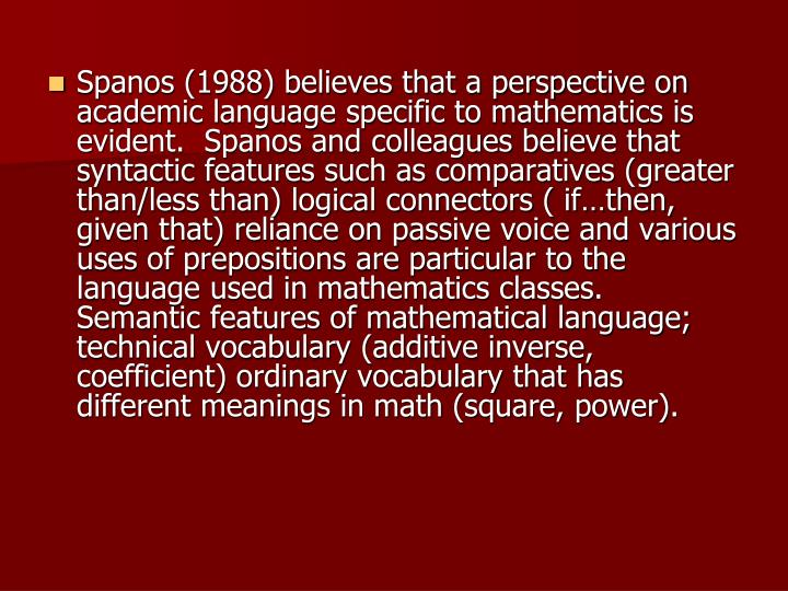 Spanos (1988) believes that a perspective on academic language specific to mathematics is evident.  Spanos and colleagues believe that syntactic features such as comparatives (greater than/less than) logical connectors ( if…then, given that) reliance on passive voice and various uses of prepositions are particular to the language used in mathematics classes.  Semantic features of mathematical language; technical vocabulary (additive inverse, coefficient) ordinary vocabulary that has different meanings in math (square, power).