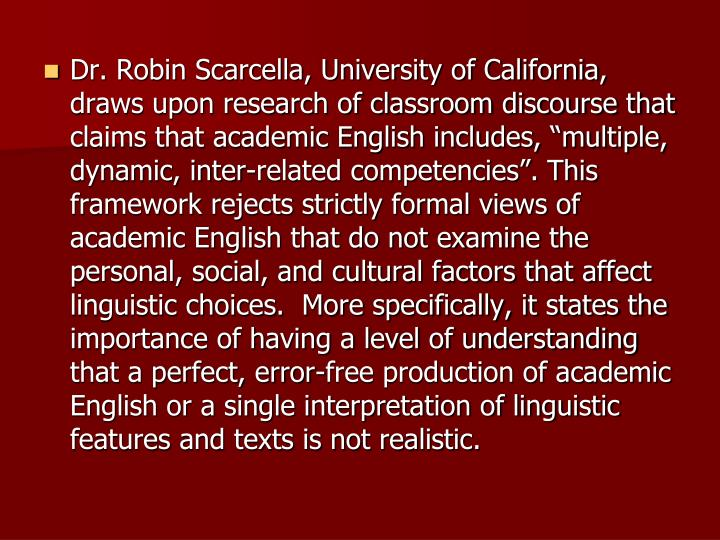 "Dr. Robin Scarcella, University of California, draws upon research of classroom discourse that claims that academic English includes, ""multiple, dynamic, inter-related competencies"". This framework rejects strictly formal views of academic English that do not examine the personal, social, and cultural factors that affect linguistic choices.  More specifically, it states the importance of having a level of understanding that a perfect, error-free production of academic English or a single interpretation of linguistic features and texts is not realistic."
