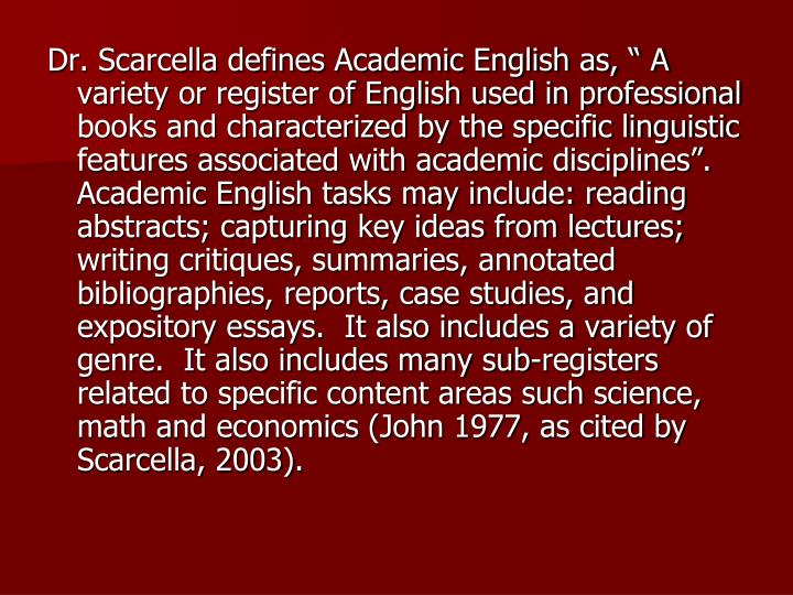"Dr. Scarcella defines Academic English as, "" A variety or register of English used in professional books and characterized by the specific linguistic features associated with academic disciplines"".  Academic English tasks may include: reading abstracts; capturing key ideas from lectures; writing critiques, summaries, annotated bibliographies, reports, case studies, and expository essays.  It also includes a variety of genre.  It also includes many sub-registers related to specific content areas such science, math and economics (John 1977, as cited by Scarcella, 2003)."