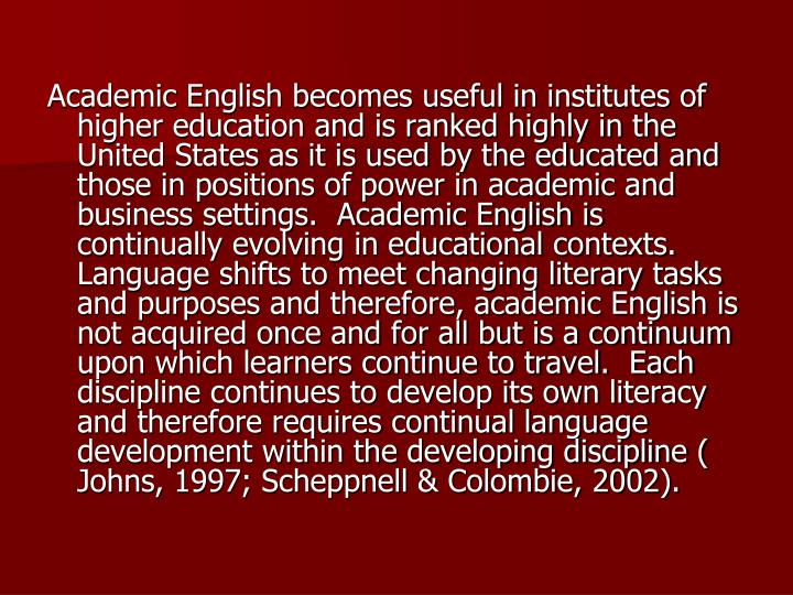 Academic English becomes useful in institutes of higher education and is ranked highly in the United States as it is used by the educated and those in positions of power in academic and business settings.  Academic English is continually evolving in educational contexts.  Language shifts to meet changing literary tasks and purposes and therefore, academic English is not acquired once and for all but is a continuum upon which learners continue to travel.  Each discipline continues to develop its own literacy and therefore requires continual language development within the developing discipline ( Johns, 1997; Scheppnell & Colombie, 2002).