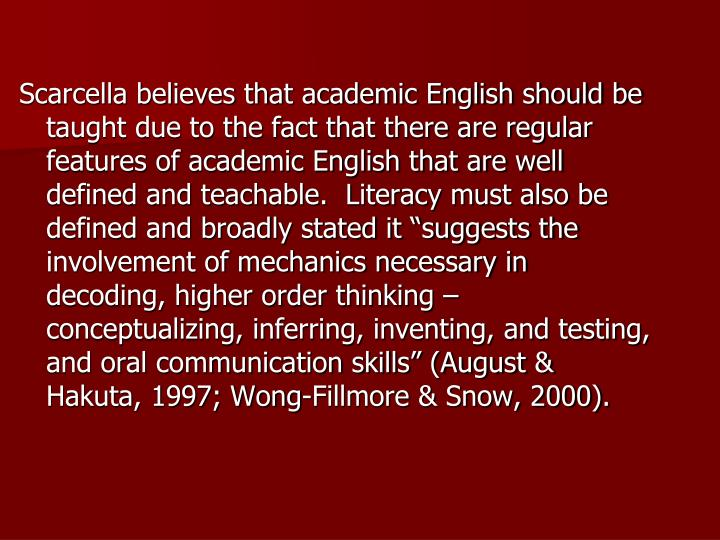 "Scarcella believes that academic English should be taught due to the fact that there are regular features of academic English that are well defined and teachable.  Literacy must also be defined and broadly stated it ""suggests the involvement of mechanics necessary in decoding, higher order thinking – conceptualizing, inferring, inventing, and testing, and oral communication skills"" (August & Hakuta, 1997; Wong-Fillmore & Snow, 2000)."