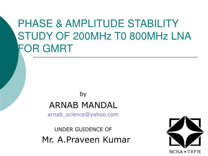 phase amplitude stability study of 200mhz t0 800mhz lna for gmrt n.