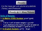 it is the mass per unit volume at a definite temp and pressure