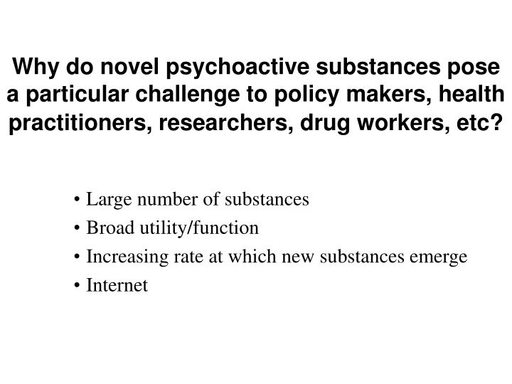 Why do novel psychoactive substances pose a particular challenge to policy makers, health practitioners, researchers, drug workers, etc?