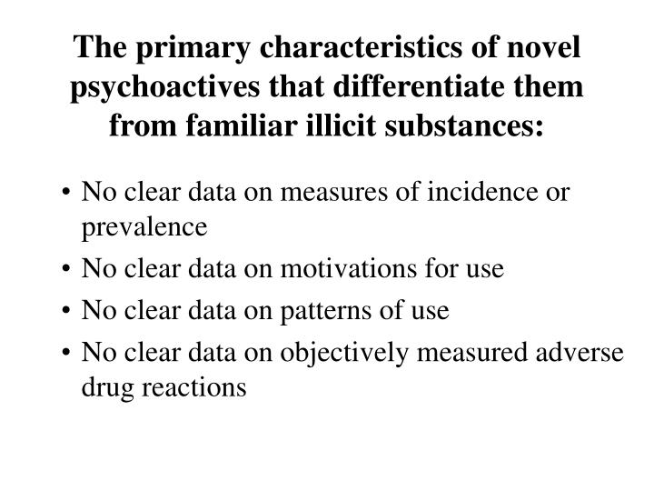The primary characteristics of novel psychoactives that differentiate them from familiar illicit substances: