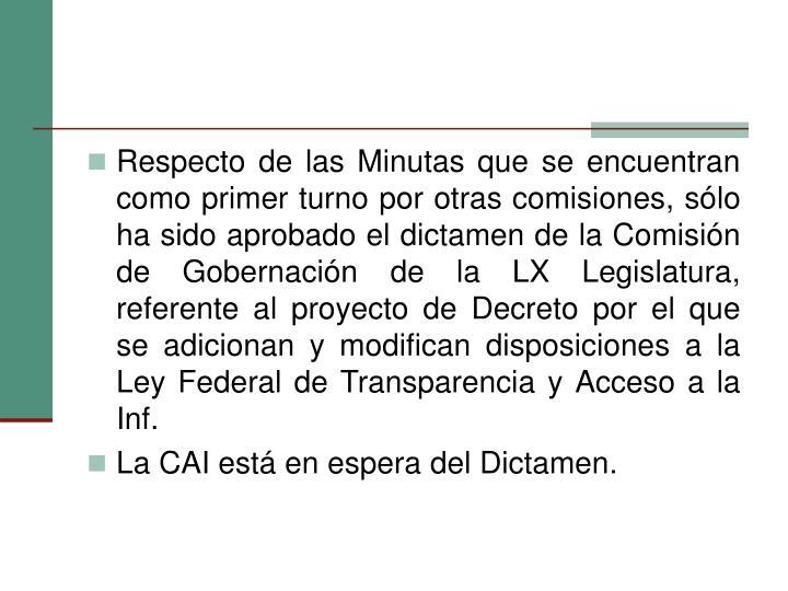Respecto de las Minutas que se encuentran como primer turno por otras comisiones, sólo ha sido aprobado el dictamen de la Comisión de Gobernación de la LX Legislatura, referente al proyecto de Decreto por el que se adicionan y modifican disposiciones a la Ley Federal de Transparencia y Acceso a la Inf.