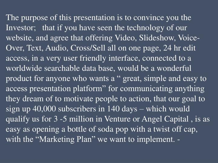 The purpose of this presentation is to convince you the Investor;   that if you have seen the techno...