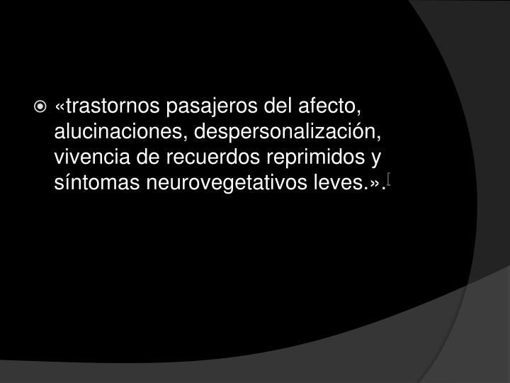 «trastornos pasajeros del afecto, alucinaciones, despersonalización, vivencia de recuerdos reprimidos y síntomas neurovegetativos leves.».