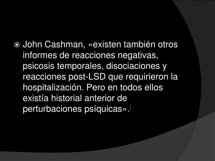John Cashman, «existen también otros informes de reacciones negativas, psicosis temporales, disociaciones y reacciones post-LSD que requirieron la hospitalización. Pero en todos ellos existía historial anterior de perturbaciones psíquicas».