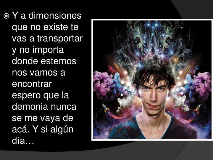 Y a dimensiones que no existe te vas a transportar y no importa donde estemos nos vamos a encontrar espero que la demonia nunca se me vaya de acá. Y si algún día…