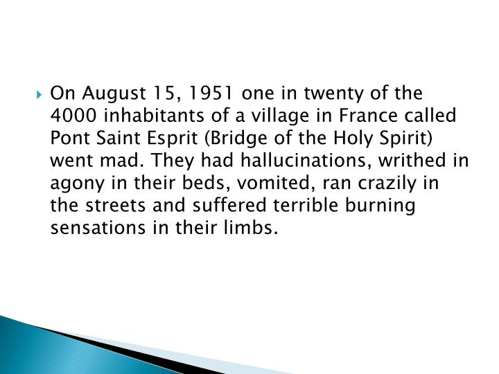 On August 15, 1951 one in twenty of the 4000 inhabitants of a village in France called Pont Saint Esprit (Bridge of the Holy Spirit) went mad. They had hallucinations, writhed in agony in their beds, vomited, ran crazily in the streets and suffered terrible burning sensations in their limbs.