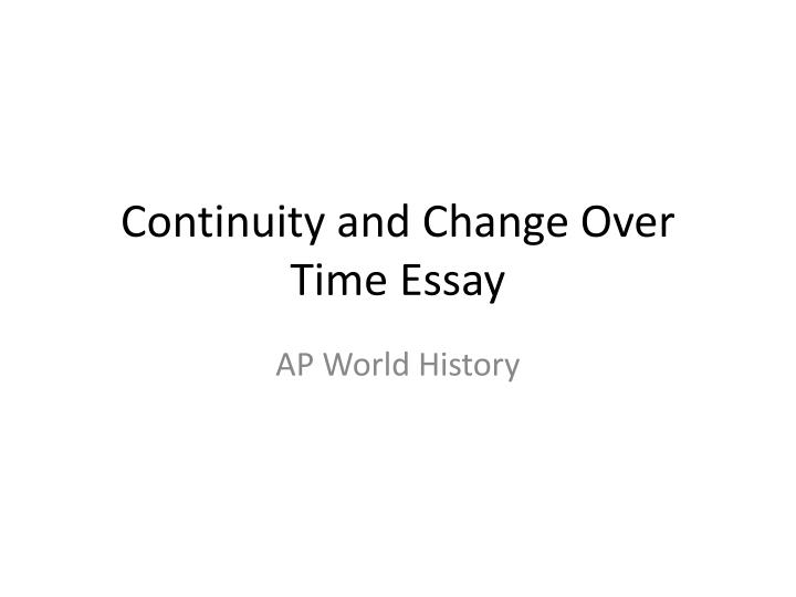 change and continuity over time essays Historians study different types of events through time and group these events based upon topics or themes breaking historical events up based upon categories makes it easier for people to identify changes and study the effects on people over time.
