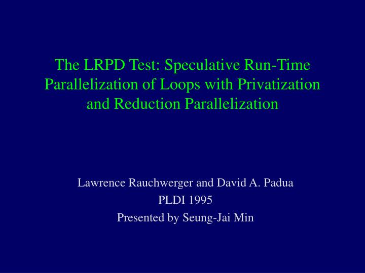 The LRPD Test: Speculative Run-Time Parallelization of Loops with Privatization and Reduction Parall...