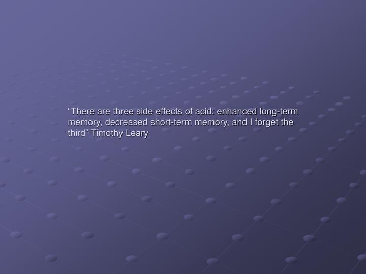 """There are three side effects of acid: enhanced long-term memory, decreased short-term memory, and I forget the third"" Timothy Leary"