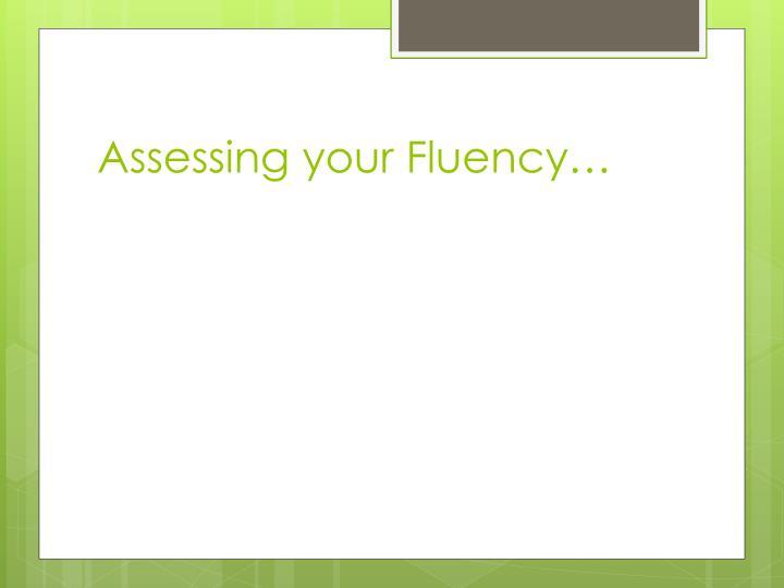 Assessing your Fluency…