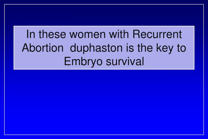 In these women with Recurrent Abortion  duphaston is the key to Embryo survival