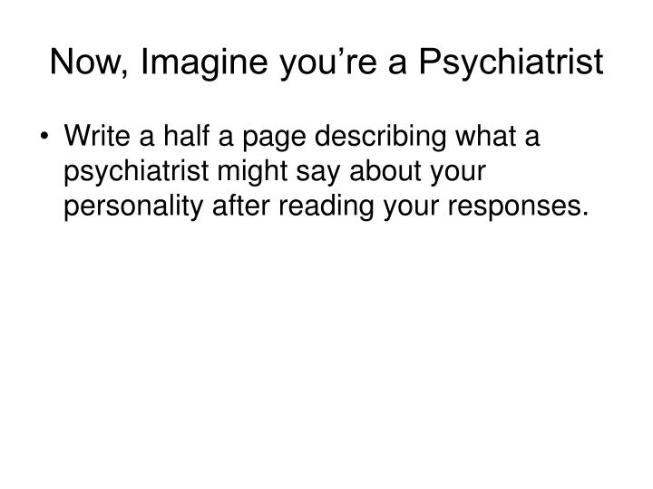 Now, Imagine you're a Psychiatrist