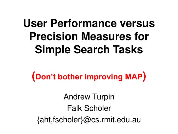 user performance versus precision measures for simple search tasks don t bother improving map n.